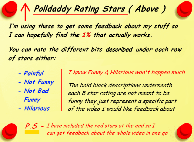 Polldaddy Rating Stars Above - I'm using these to get some feedback about my stuff so I can hopefully find the 1% that actually works ... You can rate the different bits described under each row of stars either painful, not funny, not bad, funny or hilarious