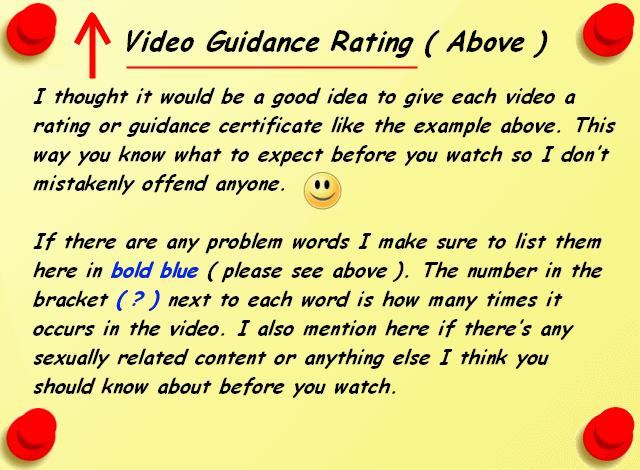 Video Guidance Rating (Above) I thought it would be a good idea to give each video a rating or guidance certificate like the example above. This way you know what to expect before you watch so I don't mistakenly offend anyone. If there are any problem words I make sure to list them here in bold blue ( please see above). The number in the bracket ( ? ) next to each word is how many times it occurs in the video. I also mention here if there's any sexually related content or anything else I think you should know about before you watch.