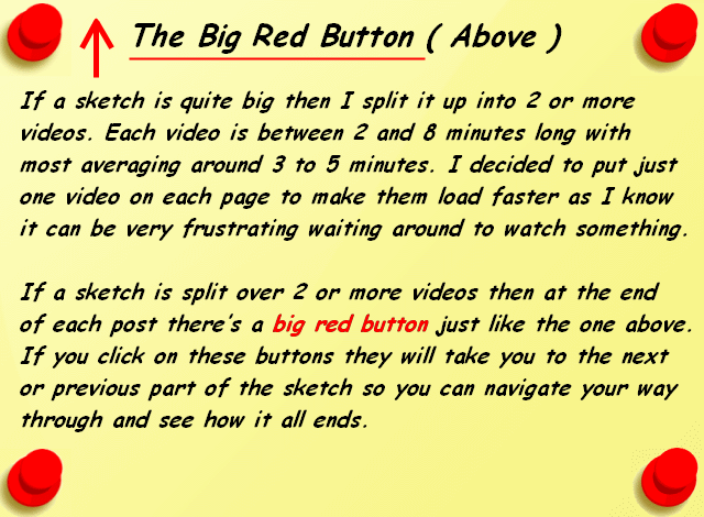 The Big Red Button ( Above ) If a sketch is quite big then I split it up into 2 or more videos. Each video is between 2 and 8 minutes long with most averaging around 3 to 5 minutes. I decided to put just one video on each page to make them load faster as I know it can be very frustrating waiting around to watch something. If a sketch is split over 2 or more videos then at the end of each post there's a big red button just like the one above. If you click on these buttons they will take you to the next or previous part of the sketch so you can navigate your way through and see how it all ends ends.